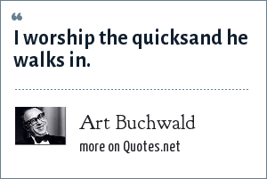 Art Buchwald: I worship the quicksand he walks in.