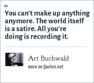 Art Buchwald: You can't make up anything anymore. The world itself is a satire. All you're doing is recording it.