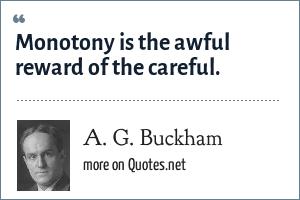A. G. Buckham: Monotony is the awful reward of the careful.