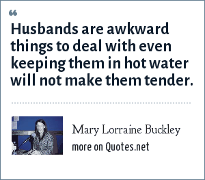 Mary Lorraine Buckley: Husbands are awkward things to deal with even keeping them in hot water will not make them tender.