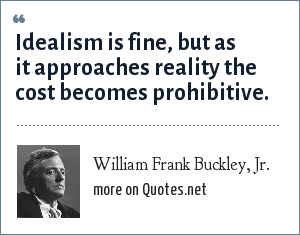 William Frank Buckley, Jr.: Idealism is fine, but as it approaches reality the cost becomes prohibitive.