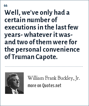 William Frank Buckley, Jr.: Well, we've only had a certain number of executions in the last few years- whatever it was- and two of them were for the personal convenience of Truman Capote.