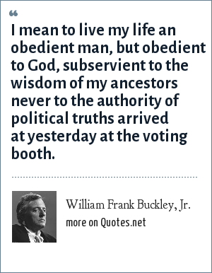William Frank Buckley, Jr.: I mean to live my life an obedient man, but obedient to God, subservient to the wisdom of my ancestors never to the authority of political truths arrived at yesterday at the voting booth.