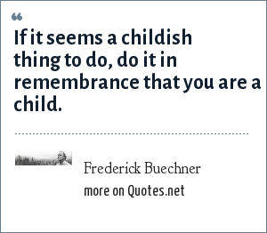 Frederick Buechner: If it seems a childish thing to do, do it in remembrance that you are a child.