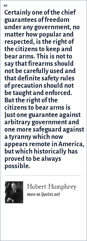 Hubert Humphrey: Certainly one of the chief guarantees of freedom under any government, no matter how popular and respected, is the right of the citizens to keep and bear arms. This is not to say that firearms should not be carefully used and that definite safety rules of precaution should not be taught and enforced. But the right of the citizens to bear arms is just one guarantee against arbitrary government and one more safeguard against a tyranny which now appears remote in America, but which historically has proved to be always possible.
