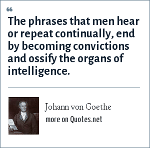 Johann von Goethe: The phrases that men hear or repeat continually, end by becoming convictions and ossify the organs of intelligence.