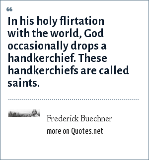 Frederick Buechner: In his holy flirtation with the world, God occasionally drops a handkerchief. These handkerchiefs are called saints.