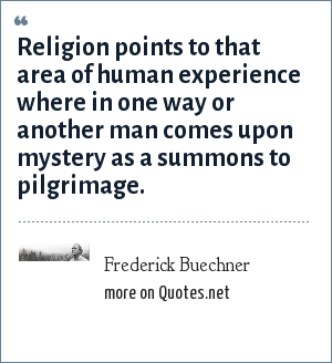 Frederick Buechner: Religion points to that area of human experience where in one way or another man comes upon mystery as a summons to pilgrimage.