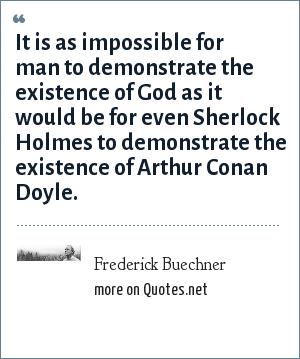 Frederick Buechner: It is as impossible for man to demonstrate the existence of God as it would be for even Sherlock Holmes to demonstrate the existence of Arthur Conan Doyle.