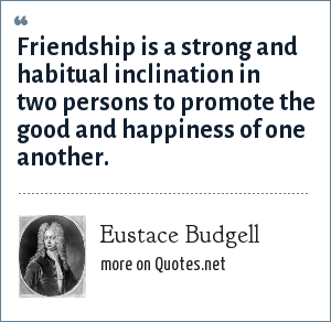 Eustace Budgell: Friendship is a strong and habitual inclination in two persons to promote the good and happiness of one another.