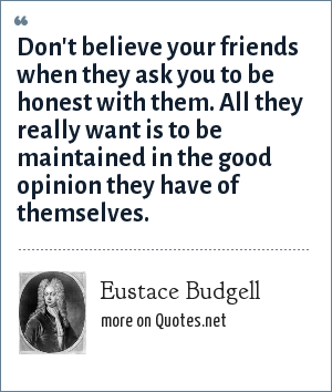 Eustace Budgell: Don't believe your friends when they ask you to be honest with them. All they really want is to be maintained in the good opinion they have of themselves.