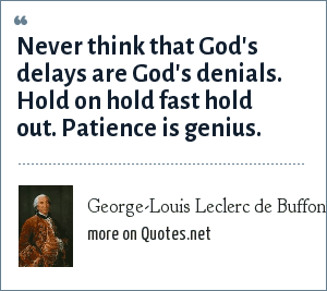 George-Louis Leclerc de Buffon: Never think that God's delays are God's denials. Hold on hold fast hold out. Patience is genius.
