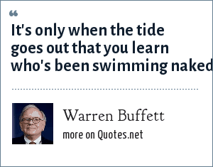 Warren Buffett: It's only when the tide goes out that you learn who's been swimming naked.