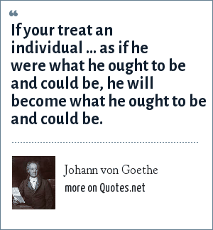 Johann von Goethe: If your treat an individual ... as if he were what he ought to be and could be, he will become what he ought to be and could be.