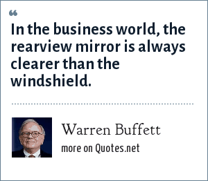 Warren Buffett: In the business world, the rearview mirror is always clearer than the windshield.