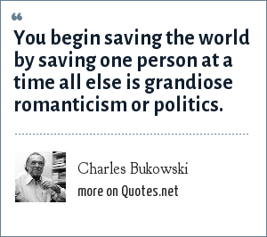Charles Bukowski: You begin saving the world by saving one person at a time all else is grandiose romanticism or politics.