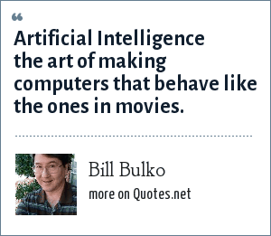 Bill Bulko: Artificial Intelligence the art of making computers that behave like the ones in movies.