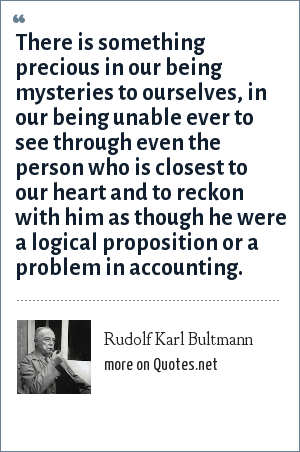 Rudolf Karl Bultmann: There is something precious in our being mysteries to ourselves, in our being unable ever to see through even the person who is closest to our heart and to reckon with him as though he were a logical proposition or a problem in accounting.