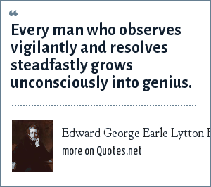 Edward George Earle Lytton Bulwer-Lytton: Every man who observes vigilantly and resolves steadfastly grows unconsciously into genius.