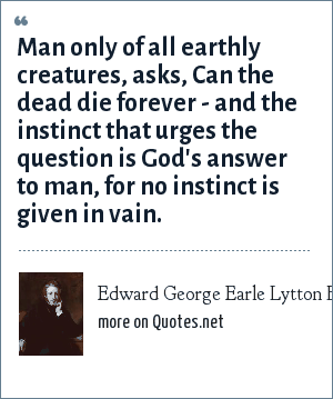 Edward George Earle Lytton Bulwer-Lytton: Man only of all earthly creatures, asks, Can the dead die forever - and the instinct that urges the question is God's answer to man, for no instinct is given in vain.