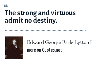 Edward George Earle Lytton Bulwer-Lytton: The strong and virtuous admit no destiny.