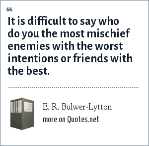 E. R. Bulwer-Lytton: It is difficult to say who do you the most mischief enemies with the worst intentions or friends with the best.