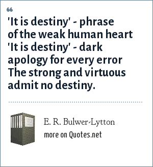 E. R. Bulwer-Lytton: 'It is destiny' - phrase of the weak human heart 'It is destiny' - dark apology for every error The strong and virtuous admit no destiny.