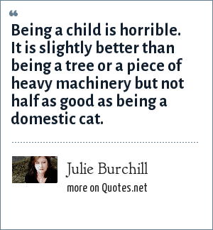 Julie Burchill: Being a child is horrible. It is slightly better than being a tree or a piece of heavy machinery but not half as good as being a domestic cat.