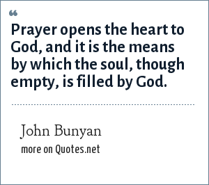 John Bunyan: Prayer opens the heart to God, and it is the means by which the soul, though empty, is filled by God.