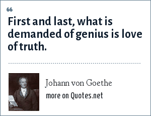 Johann von Goethe: First and last, what is demanded of genius is love of truth.