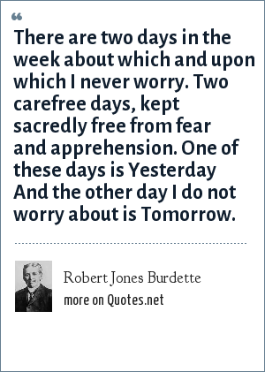 Robert Jones Burdette: There are two days in the week about which and upon which I never worry. Two carefree days, kept sacredly free from fear and apprehension. One of these days is Yesterday And the other day I do not worry about is Tomorrow.