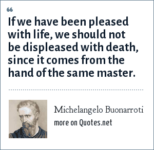 Michelangelo Buonarroti: If we have been pleased with life, we should not be displeased with death, since it comes from the hand of the same master.