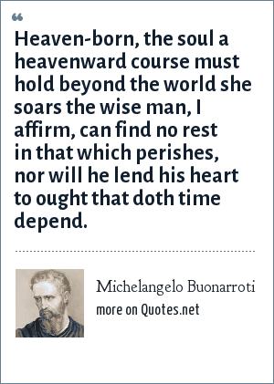 Michelangelo Buonarroti: Heaven-born, the soul a heavenward course must hold beyond the world she soars the wise man, I affirm, can find no rest in that which perishes, nor will he lend his heart to ought that doth time depend.