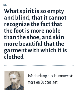 Michelangelo Buonarroti: What spirit is so empty and blind, that it cannot recognize the fact that the foot is more noble than the shoe, and skin more beautiful that the garment with which it is clothed