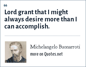 Michelangelo Buonarroti: Lord grant that I might always desire more than I can accomplish.