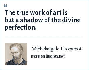Michelangelo Buonarroti: The true work of art is but a shadow of the divine perfection.