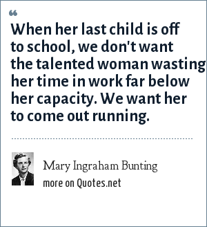 Mary Ingraham Bunting: When her last child is off to school, we don't want the talented woman wasting her time in work far below her capacity. We want her to come out running.