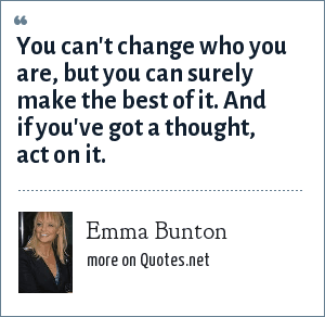 Emma Bunton: You can't change who you are, but you can surely make the best of it. And if you've got a thought, act on it.