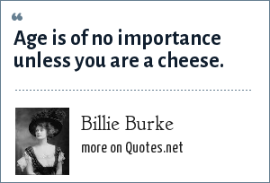 Billie Burke: Age is of no importance unless you are a cheese.