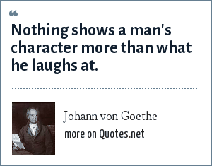 Johann von Goethe: Nothing shows a man's character more than what he laughs at.