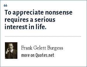 Frank Gelett Burgess: To appreciate nonsense requires a serious interest in life.