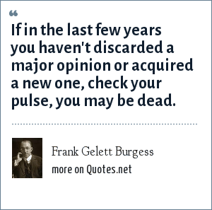 Frank Gelett Burgess: If in the last few years you haven't discarded a major opinion or acquired a new one, check your pulse, you may be dead.