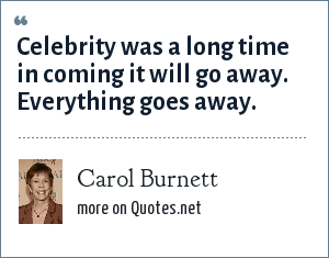 Carol Burnett: Celebrity was a long time in coming it will go away. Everything goes away.