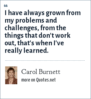 Carol Burnett: I have always grown from my problems and challenges, from the things that don't work out, that's when I've really learned.