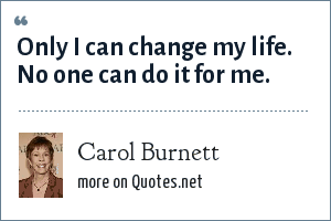 Carol Burnett: Only I can change my life. No one can do it for me.