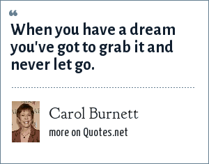 Carol Burnett: When you have a dream you've got to grab it and never let go.