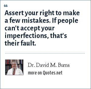 Dr. David M. Burns: Assert your right to make a few mistakes. If people can't accept your imperfections, that's their fault.