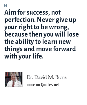 Dr. David M. Burns: Aim for success, not perfection. Never give up your right to be wrong, because then you will lose the ability to learn new things and move forward with your life.
