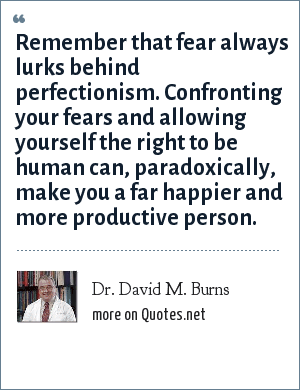 Dr. David M. Burns: Remember that fear always lurks behind perfectionism. Confronting your fears and allowing yourself the right to be human can, paradoxically, make you a far happier and more productive person.