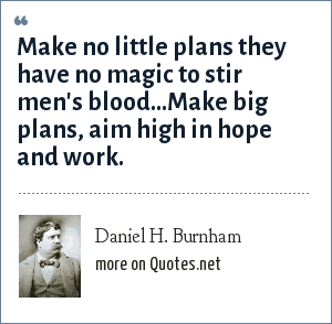 Daniel H. Burnham: Make no little plans they have no magic to stir men's blood...Make big plans, aim high in hope and work.